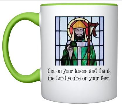 St. Patrick mug with saying: Get on your knees and thank the Lord you're on your feet.