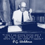 """I know I was writing stories when I was five. I don't know what I did before that. Just loafed I suppose."" P. G. Wodehouse"